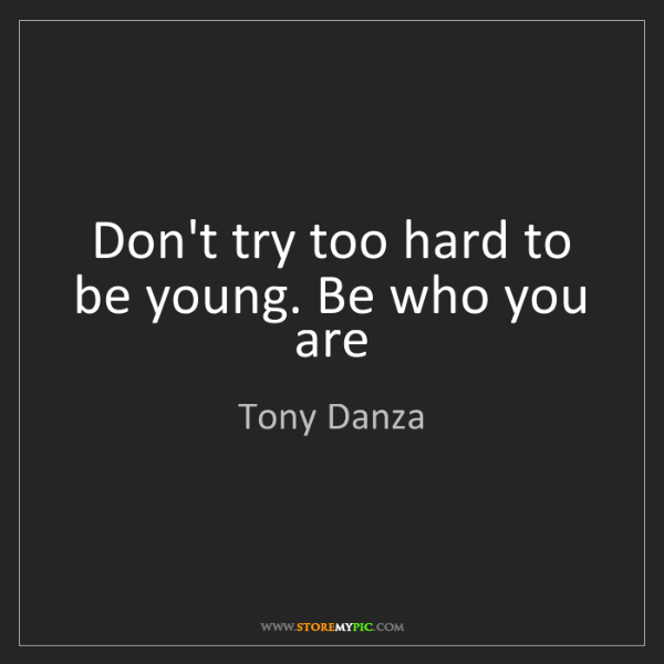 Tony Danza: Don't try too hard to be young. Be who you are