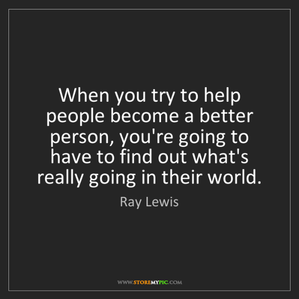 Ray Lewis: When you try to help people become a better person, you're...