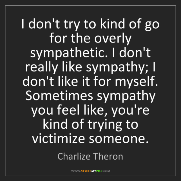 Charlize Theron: I don't try to kind of go for the overly sympathetic....