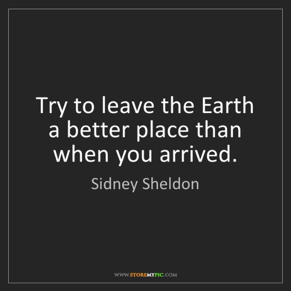 Sidney Sheldon: Try to leave the Earth a better place than when you arrived.