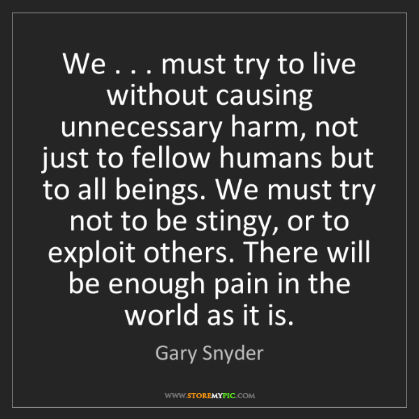 Gary Snyder: We . . . must try to live without causing unnecessary...