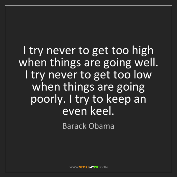 Barack Obama: I try never to get too high when things are going well....