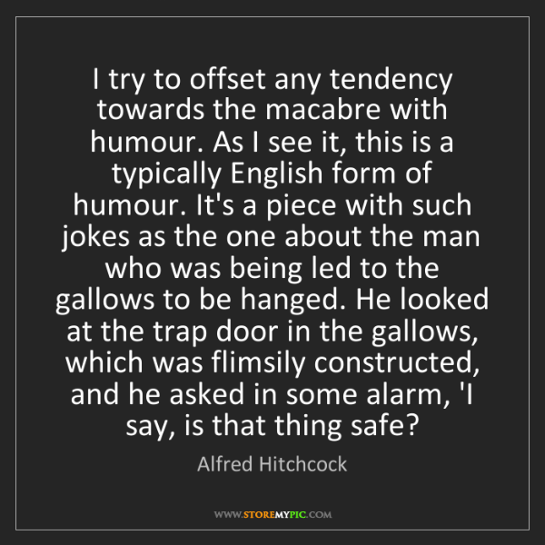 Alfred Hitchcock: I try to offset any tendency towards the macabre with...