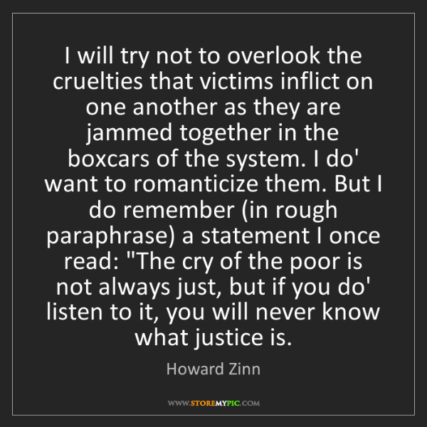 Howard Zinn: I will try not to overlook the cruelties that victims...