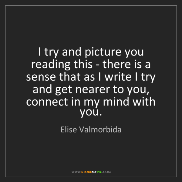 Elise Valmorbida: I try and picture you reading this - there is a sense...