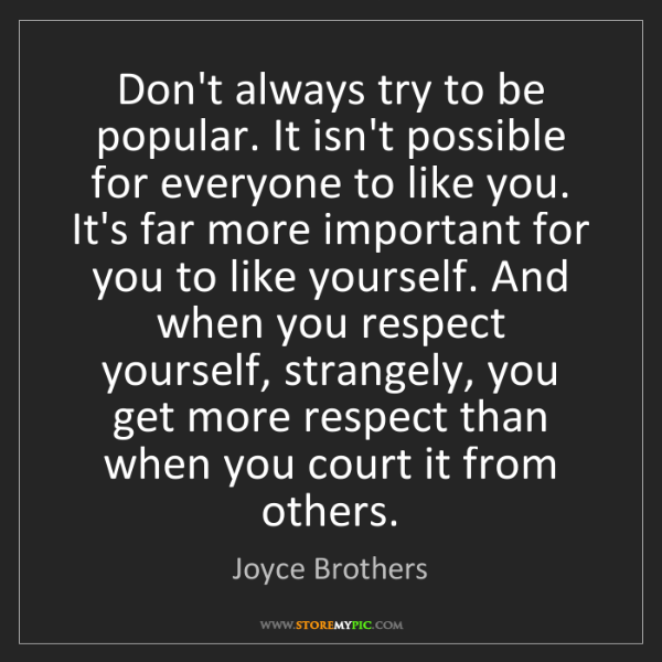 Joyce Brothers: Don't always try to be popular. It isn't possible for...