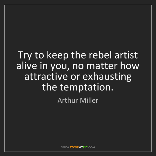 Arthur Miller: Try to keep the rebel artist alive in you, no matter...