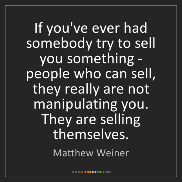 Matthew Weiner: If you've ever had somebody try to sell you something...