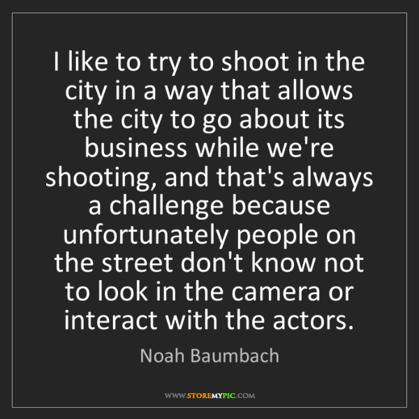 Noah Baumbach: I like to try to shoot in the city in a way that allows...