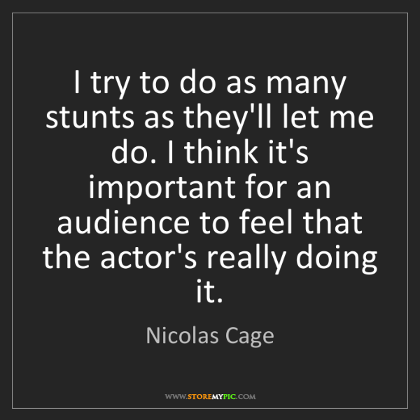 Nicolas Cage: I try to do as many stunts as they'll let me do. I think...