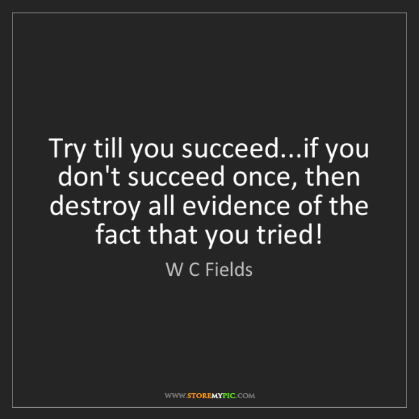 W C Fields: Try till you succeed...if you don't succeed once, then...