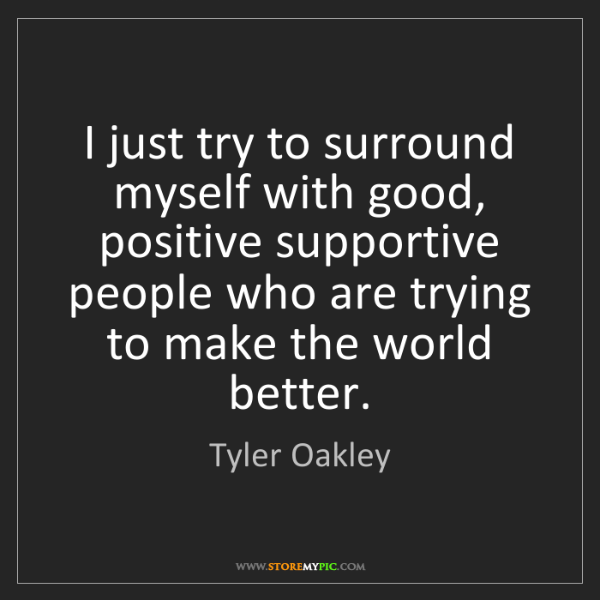 Tyler Oakley: I just try to surround myself with good, positive supportive...
