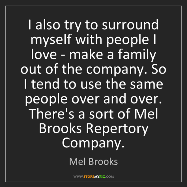 Mel Brooks: I also try to surround myself with people I love - make...