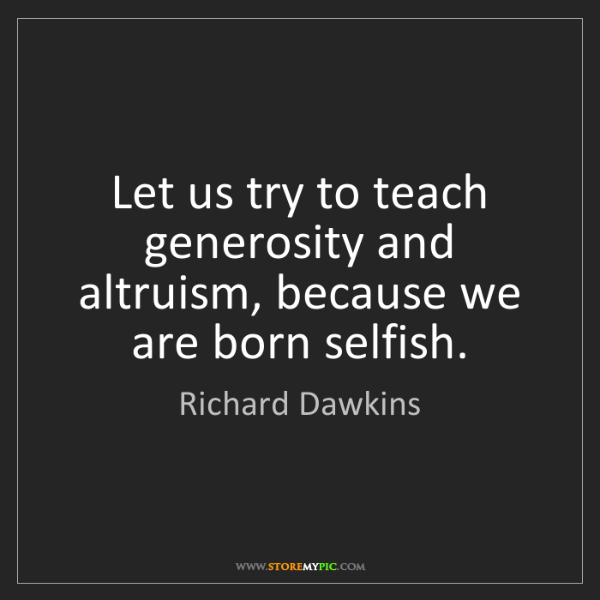 Richard Dawkins: Let us try to teach generosity and altruism, because...