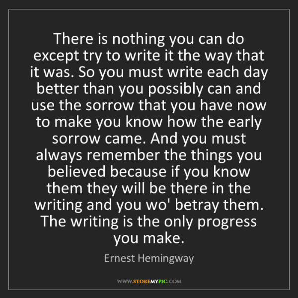 Ernest Hemingway: There is nothing you can do except try to write it the...