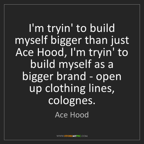 Ace Hood: I'm tryin' to build myself bigger than just Ace Hood,...