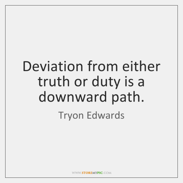 Deviation from either truth or duty is a downward path.