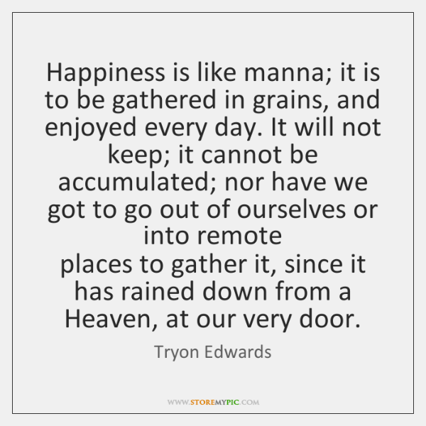 Happiness is like manna; it is to be gathered in grains, and ...