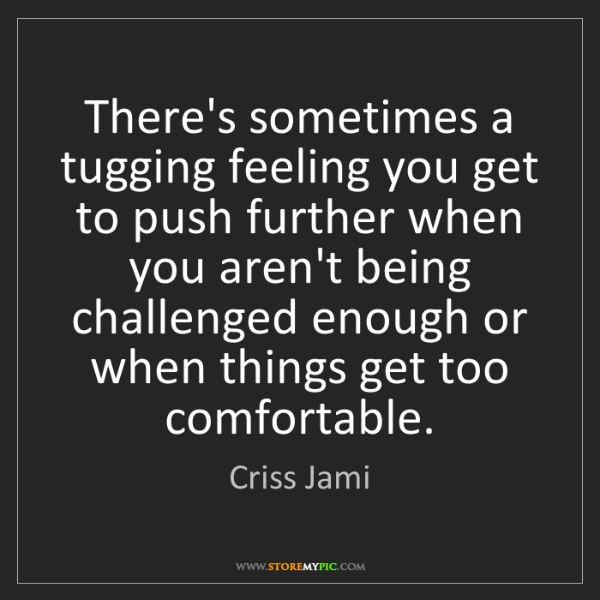 Criss Jami: There's sometimes a tugging feeling you get to push further...