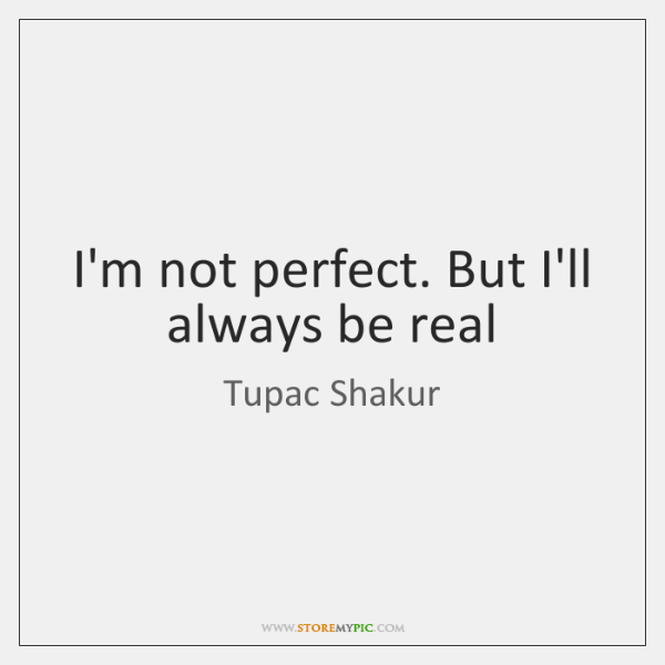 I'm not perfect. But I'll always be real