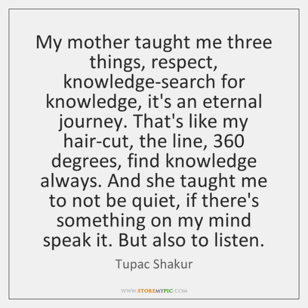My mother taught me three things, respect, knowledge-search for knowledge, it's an ...