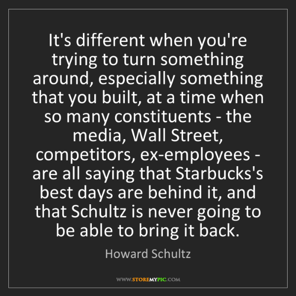 Howard Schultz: It's different when you're trying to turn something around,...
