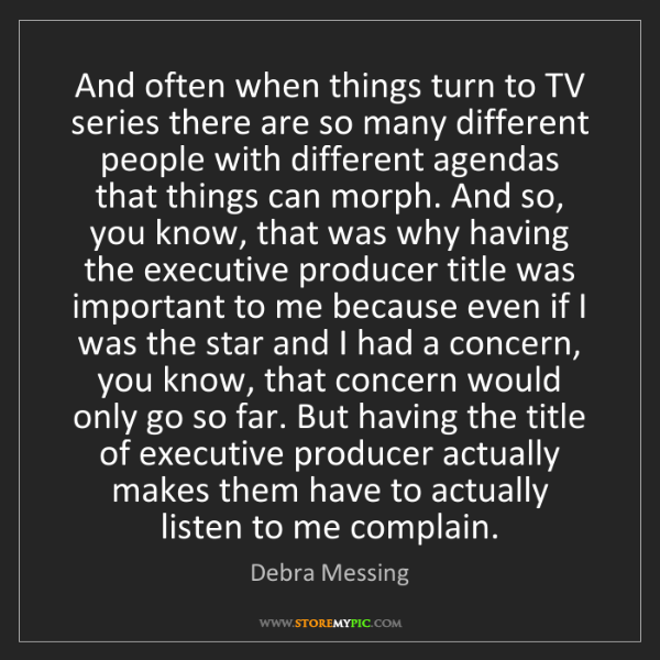 Debra Messing: And often when things turn to TV series there are so...