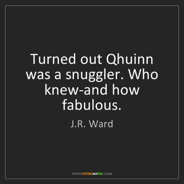 J.R. Ward: Turned out Qhuinn was a snuggler. Who knew-and how fabulous.