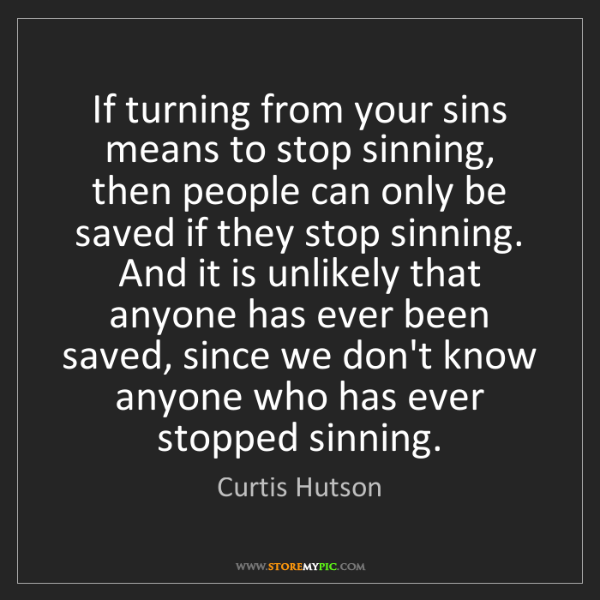 Curtis Hutson: If turning from your sins means to stop sinning, then...