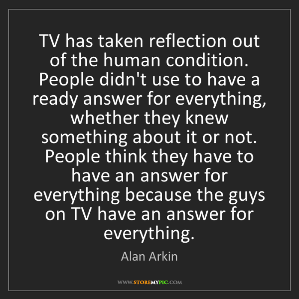 Alan Arkin: TV has taken reflection out of the human condition. People...