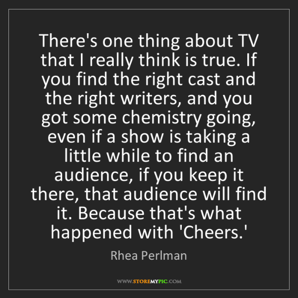 Rhea Perlman: There's one thing about TV that I really think is true....