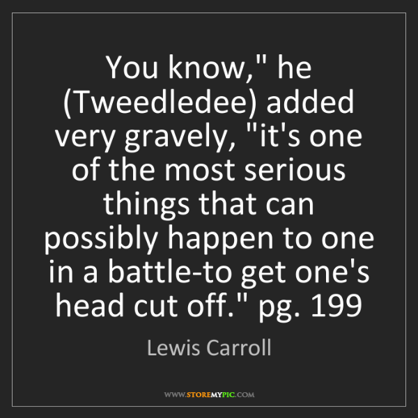 """Lewis Carroll: You know,"""" he (Tweedledee) added very gravely, """"it's..."""