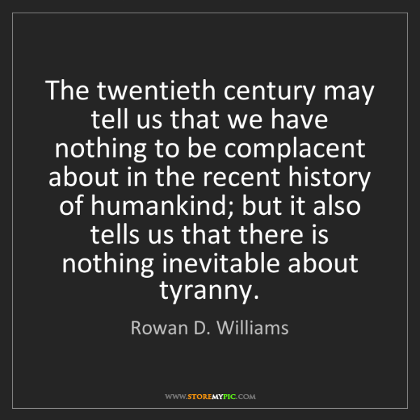 Rowan D. Williams: The twentieth century may tell us that we have nothing...