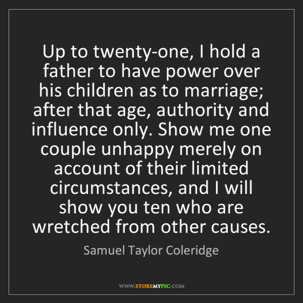 Samuel Taylor Coleridge: Up to twenty-one, I hold a father to have power over...