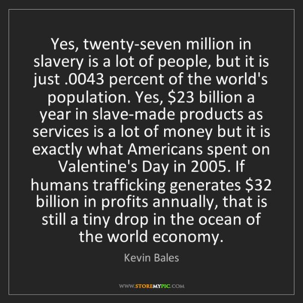 Kevin Bales: Yes, twenty-seven million in slavery is a lot of people,...