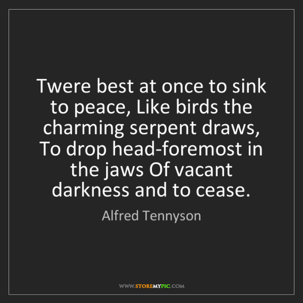Alfred Tennyson: Twere best at once to sink to peace, Like birds the charming...