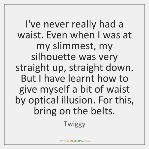 I've never really had a waist. Even when I was at my ...