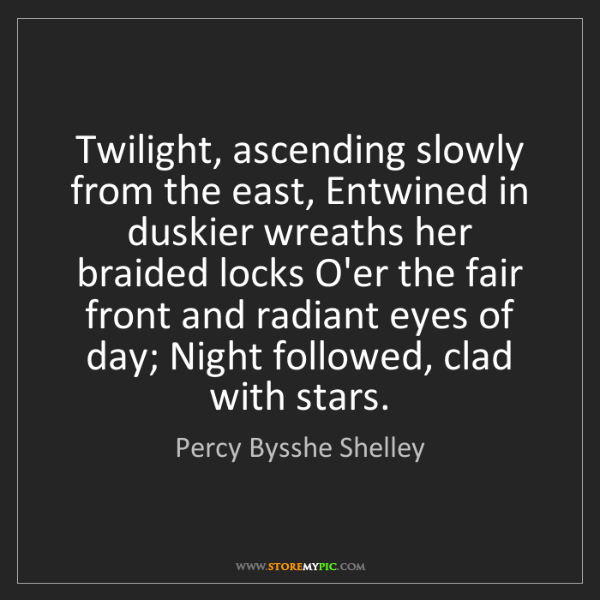 Percy Bysshe Shelley: Twilight, ascending slowly from the east, Entwined in...