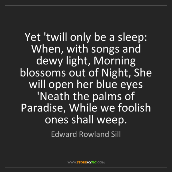 Edward Rowland Sill: Yet 'twill only be a sleep: When, with songs and dewy...