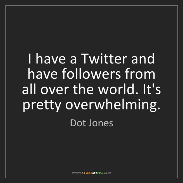 Dot Jones: I have a Twitter and have followers from all over the...