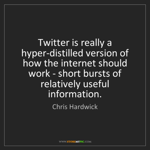 Chris Hardwick: Twitter is really a hyper-distilled version of how the...