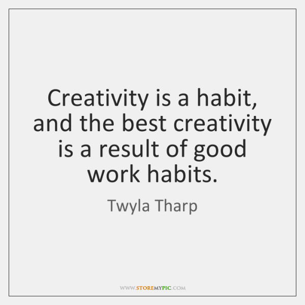 Creativity is a habit, and the best creativity is a result of ...