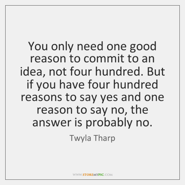 You only need one good reason to commit to an idea, not ...