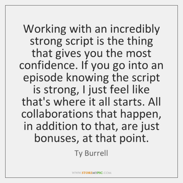 Working with an incredibly strong script is the thing that gives you ...