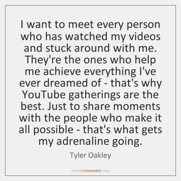 I want to meet every person who has watched my videos and ...