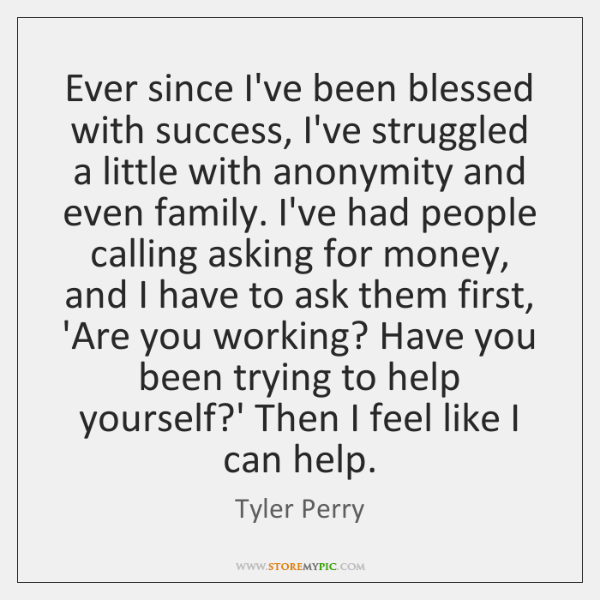 Ever since I've been blessed with success, I've struggled a little with ...