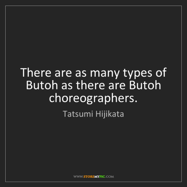 Tatsumi Hijikata: There are as many types of Butoh as there are Butoh choreographers.