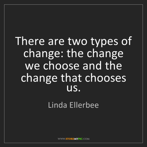 Linda Ellerbee: There are two types of change: the change we choose and...