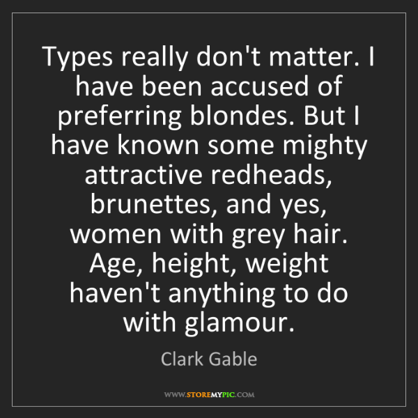 Clark Gable: Types really don't matter. I have been accused of preferring...