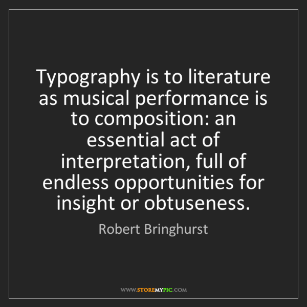 Robert Bringhurst: Typography is to literature as musical performance is...